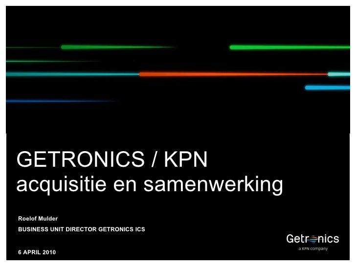 GETRONICS / KPN  acquisitie en samenwerking Roelof Mulder  BUSINESS UNIT DIRECTOR GETRONICS ICS 6 APRIL 2010