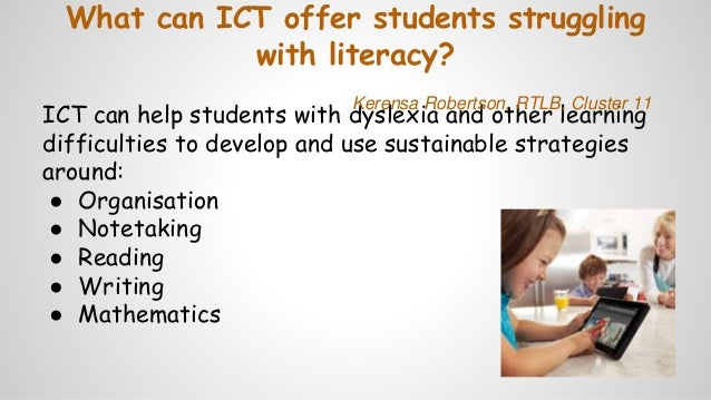 What can ICT offer students struggling with literacy? ICT can help students with dyslexia and other learning difficulties ...