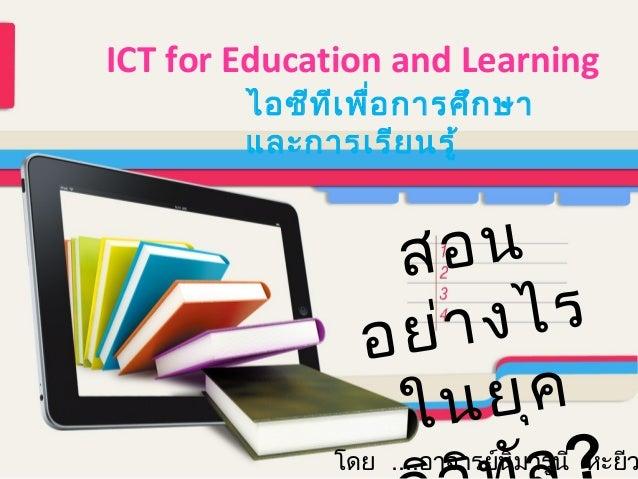 ICT for Education and Learning ไอซีท ีเ พื่อ การศึก ษา และการเรีย นรู้  อน ส งไร ย ่า อ ย ุค ใน  โดย ....อาจารย์นมารูนี หะ...