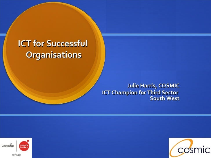 ICT for Successful  Organisations Julie Harris, COSMIC ICT Champion for Third Sector  South West