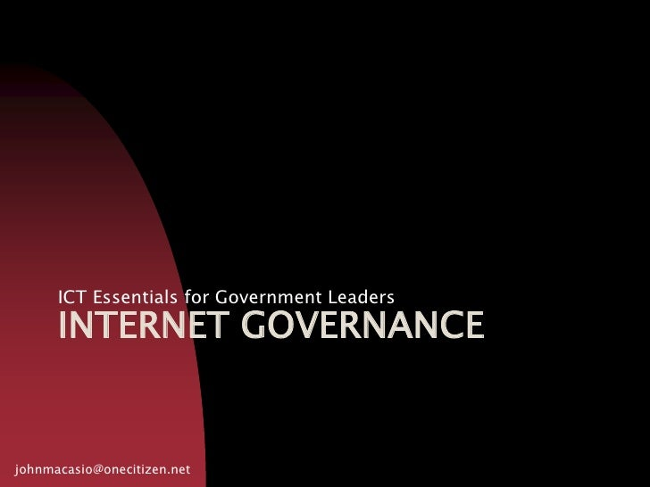INTERNET GOVERNANCE<br />ICT Essentials for Government Leaders<br />johnmacasio@onecitizen.net<br />