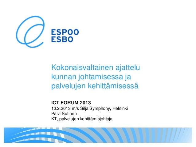 Kokonaisvaltainen ajattelukunnan johtamisessa japalvelujen kehittämisessäICT FORUM 201313.2.2013 m/s Silja Symphony, Helsi...