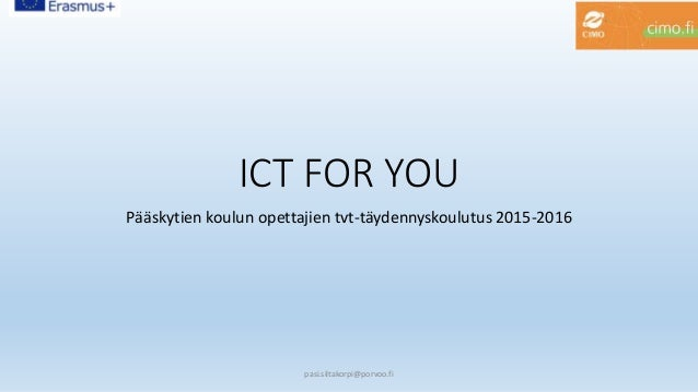ICT FOR YOU Pääskytien koulun opettajien tvt-täydennyskoulutus 2015-2016 pasi.siltakorpi@porvoo.fi
