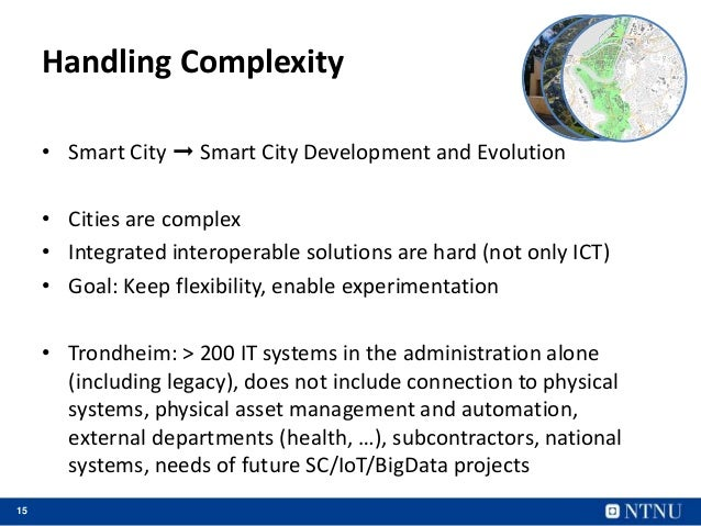 15 Handling Complexity • Smart City ➞ Smart City Development and Evolution • Cities are complex • Integrated interoperable...
