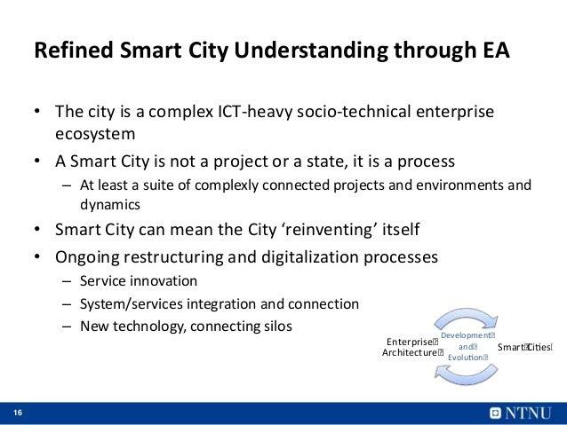 16 Refined Smart City Understanding through EA • The city is a complex ICT-heavy socio-technical enterprise ecosystem • A ...