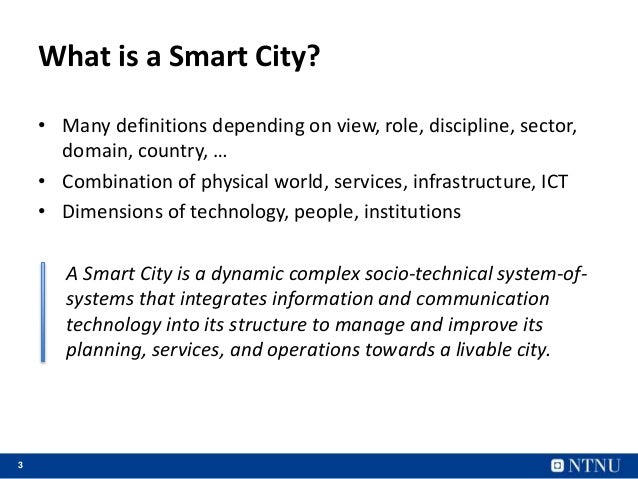 3 What is a Smart City? • Many definitions depending on view, role, discipline, sector, domain, country, … • Combination o...