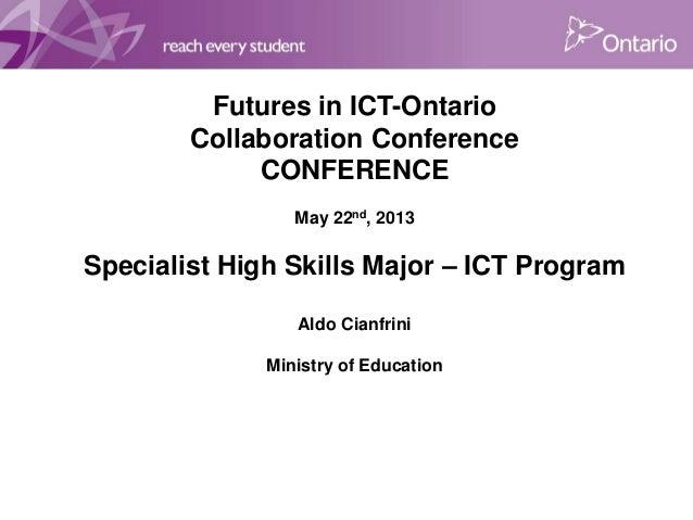 Futures in ICT-OntarioCollaboration ConferenceCONFERENCEMay 22nd, 2013Specialist High Skills Major – ICT ProgramAldo Cianf...