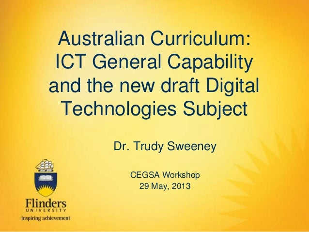 Australian Curriculum: ICT General Capability and the new draft Digital Technologies Subject Dr. Trudy Sweeney CEGSA Works...