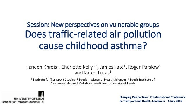 Session: New perspectives on vulnerable groups Does traffic-related air pollution cause childhood asthma? Haneen Khreis1, ...