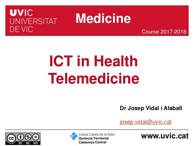 www.uvic.cat Dr Josep Vidal i Alaball josep.vidal@uvic.cat ICT in Health Telemedicine Course 2017-2018 Medicine