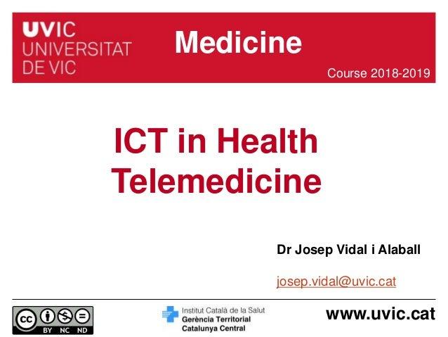 www.uvic.cat Dr Josep Vidal i Alaball josep.vidal@uvic.cat ICT in Health Telemedicine Course 2018-2019 Medicine