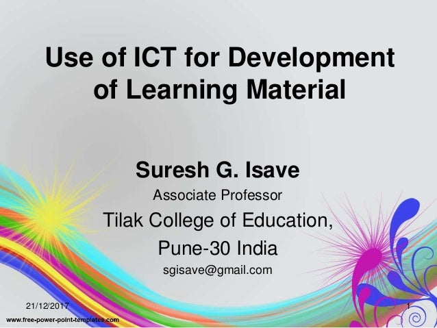 Use of ICT for Development of Learning Material Suresh G. Isave Associate Professor Tilak College of Education, Pune-30 In...