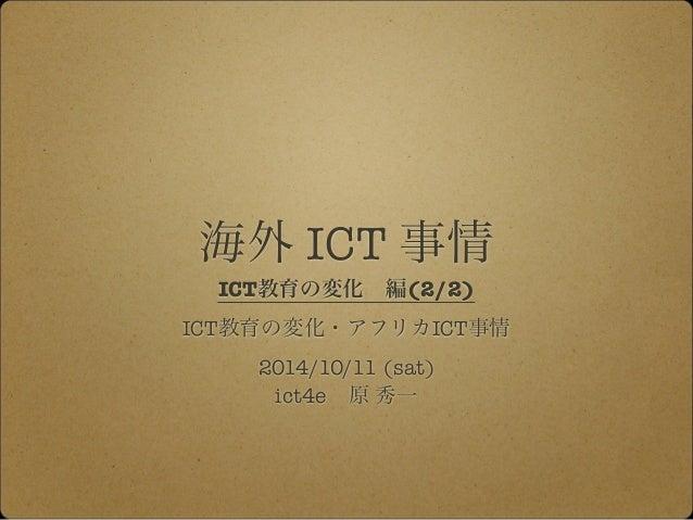 海外 ICT 事情  ICT教育の変化 編(2/2)  ICT教育の変化・アフリカICT事情  2014/10/11 (sat)  ict4e 原 秀一