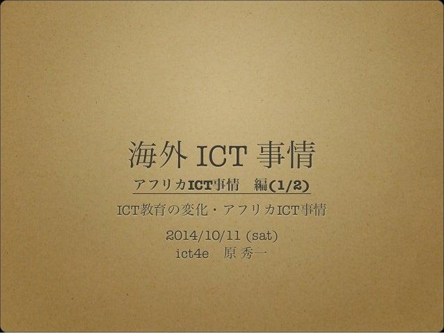 海外 ICT 事情  アフリカICT事情 編(1/2)  ICT教育の変化・アフリカICT事情  2014/10/11 (sat)  ict4e 原 秀一