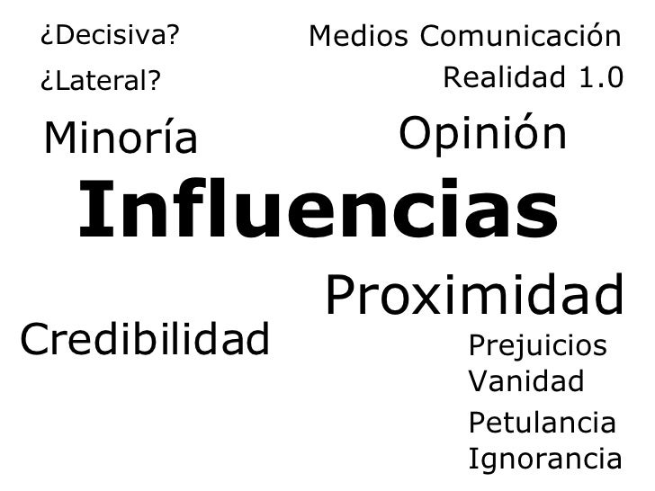 Influencias Credibilidad Prejuicios Proximidad Vanidad Petulancia Ignorancia Minoría ¿Lateral? Opinión Medios Comunicación...