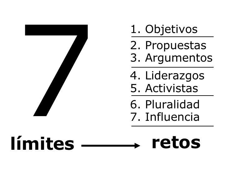 7 límites 1. Objetivos 2. Propuestas 4. Liderazgos 3. Argumentos 7. Influencia 6. Pluralidad 5. Activistas retos
