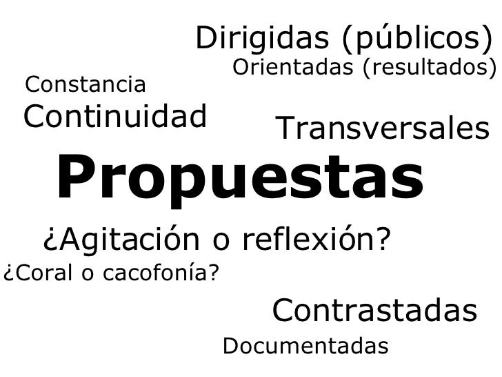 Propuestas ¿Agitación o reflexión? ¿Coral o cacofonía? Continuidad Constancia Dirigidas (públicos) Orientadas (resultados)...