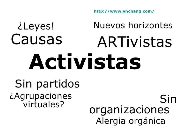 Activistas Sin partidos ¿Agrupaciones  virtuales? Sin    organizaciones Alergia orgánica Causas ¿Leyes! ARTivistas Nuevos ...