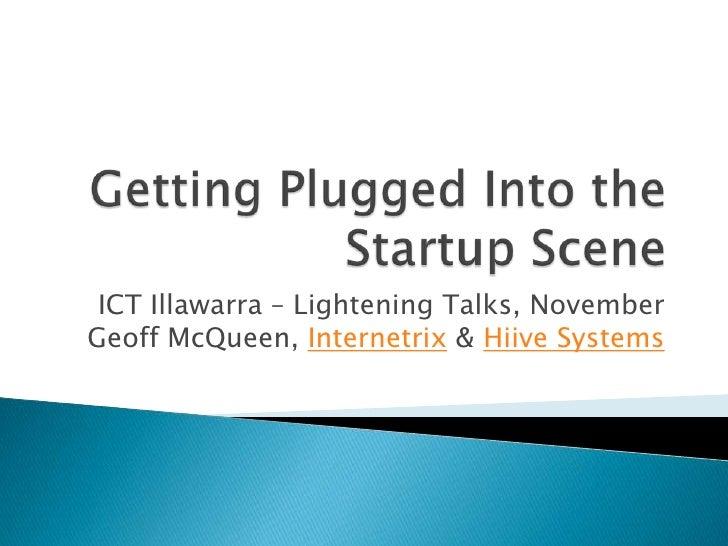Getting Plugged Into the Startup Scene<br />ICT Illawarra – Lightening Talks, NovemberGeoff McQueen, Internetrix & Hiive S...