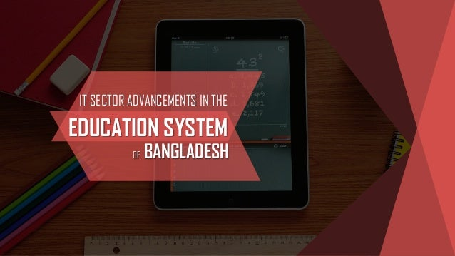 IT SECTOR ADVANCEMENTS IN THE EDUCATION SYSTEM OF BANGLADESH