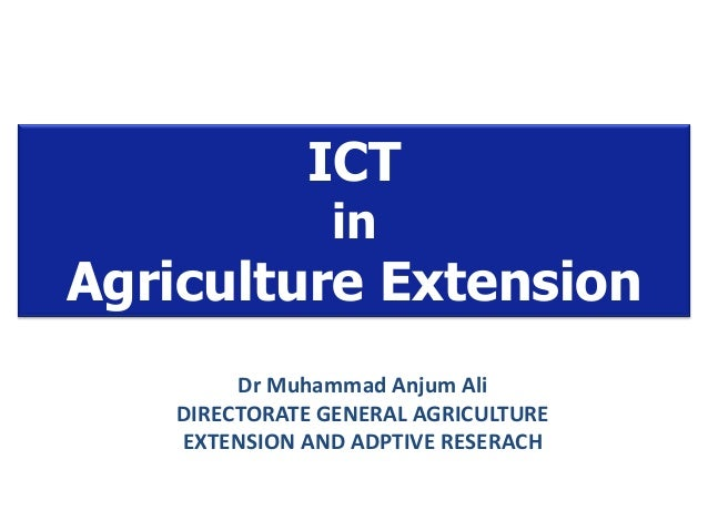 ICT in Agriculture Extension Dr Muhammad Anjum Ali DIRECTORATE GENERAL AGRICULTURE EXTENSION AND ADPTIVE RESERACH