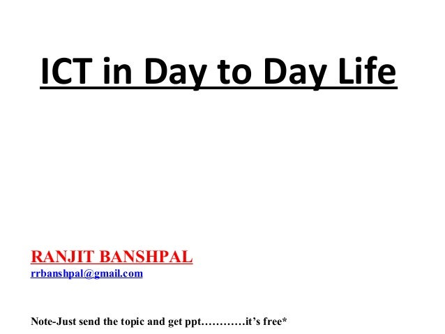 ICT in Day to Day Life  RANJIT BANSHPAL rrbanshpal@gmail.com  Note-Just send the topic and get ppt…………it's free*