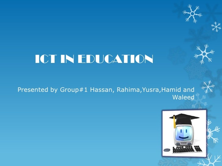 ICT IN EDUCATIONPresented by Group#1 Hassan, Rahima,Yusra,Hamid and                                            Waleed