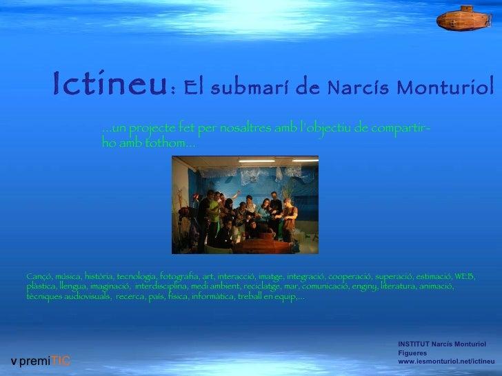 V   premi TIC INSTITUT Narcís Monturiol Figueres www.iesmonturiol.net/ictineu Ictineu : El submarí de Narcís Monturiol  .....