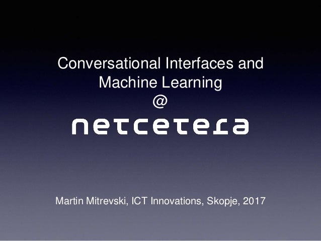 Conversational Interfaces and Machine Learning @ Martin Mitrevski, ICT Innovations, Skopje, 2017
