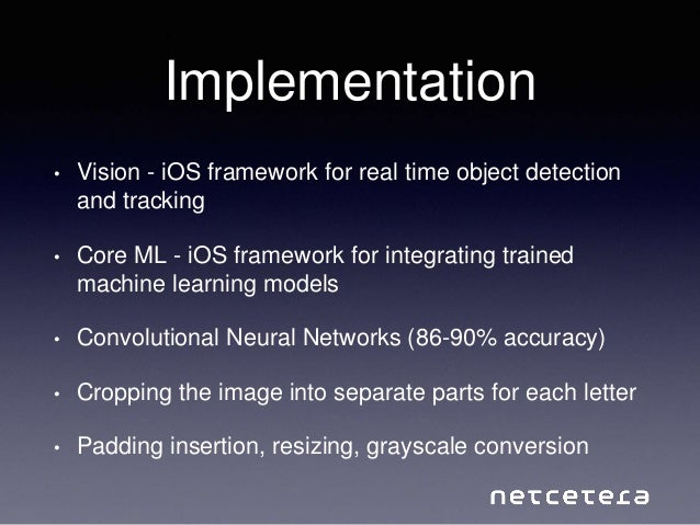 Implementation • Vision - iOS framework for real time object detection and tracking • Core ML - iOS framework for integrat...