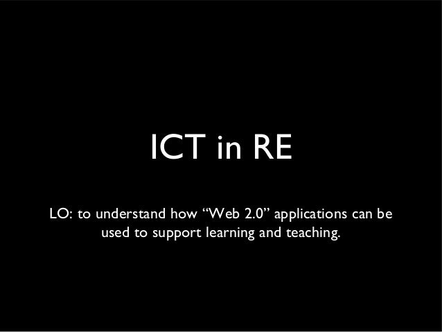 "ICT in RE LO: to understand how ""Web 2.0"" applications can be used to support learning and teaching."