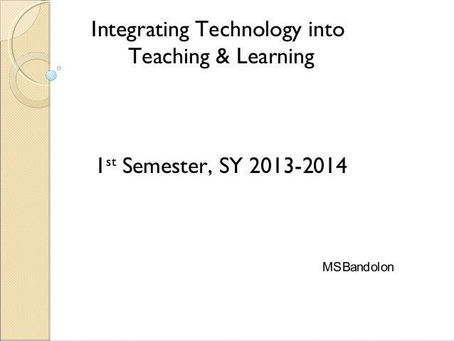 Integrating Technology into Teaching & Learning 1st Semester, SY 2013-2014 MSBandolon