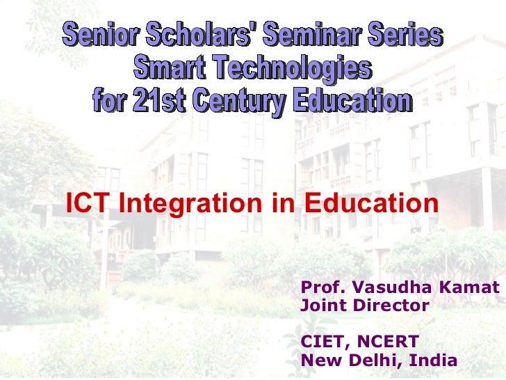 Prof. Vasudha Kamat Joint Director CIET, NCERT New Delhi, India Senior Scholars' Seminar Series  Smart Technologies  for 2...
