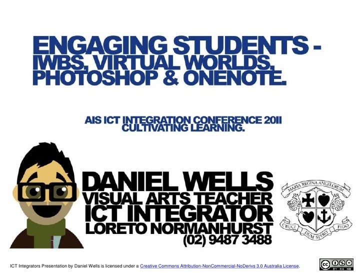 ICT Integrators Presentation by Daniel Wells is licensed under a Creative Commons Attribution-NonCommercial-NoDerivs 3.0 A...