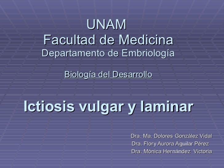 UNAM  Facultad de Medicina  Departamento de Embriología Biología del Desarrollo Ictiosis vulgar y laminar Dra. Ma. Dolores...