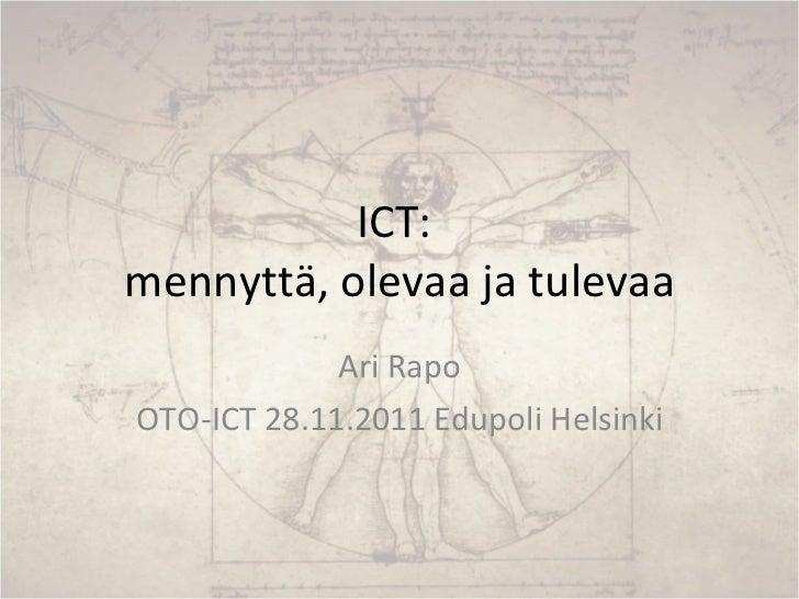ICT:  mennyttä, olevaa ja tulevaa Ari Rapo OTO-ICT 28.11.2011 Edupoli Helsinki