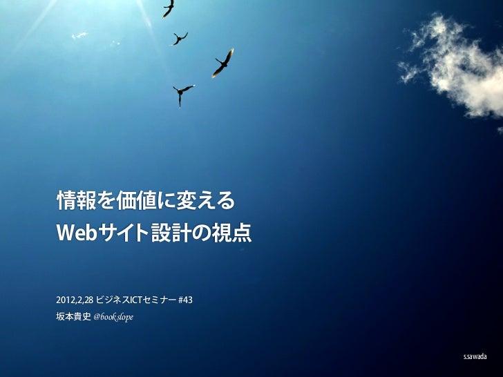 情報を価値に変えるWebサイト設計の視点2012,2,28 ビジネスICTセミナー #43坂本貴史 @bookslope                            s.sawada