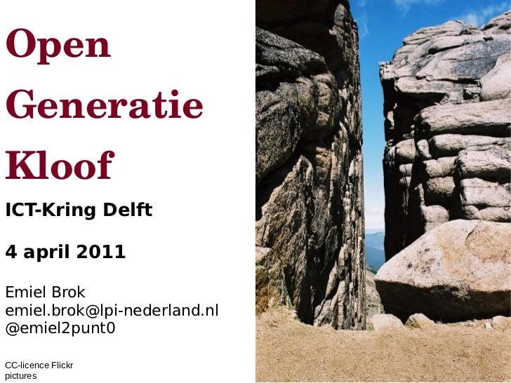 Open Generatie Kloof ICT-Kring Delft  4 april 2011  Emiel Brok emiel.brok@lpi-nederland.nl @emiel2punt0  CC-licence Fli...