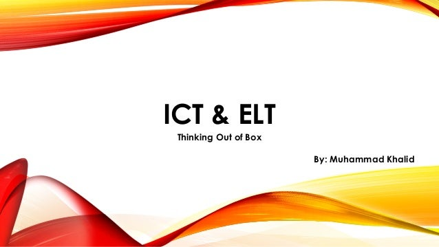 ICT & ELT  Thinking Out of Box  By: Muhammad Khalid