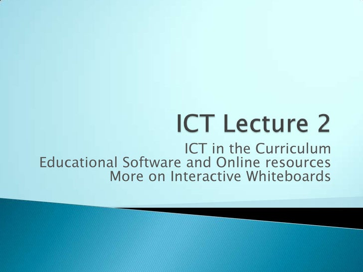 ICT Lecture 2<br />ICT in the Curriculum<br />Educational Software and Online resources<br />More on Interactive Whiteboar...