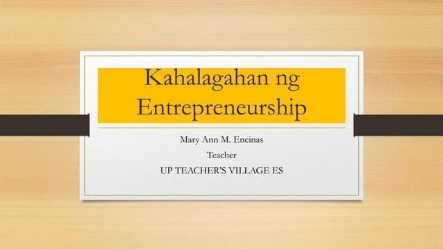 Kahalagahan ng Entrepreneurship Mary Ann M. Encinas Teacher UP TEACHER'S VILLAGE ES