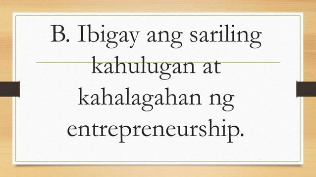 B. Ibigay ang sariling kahulugan at kahalagahan ng entrepreneurship.