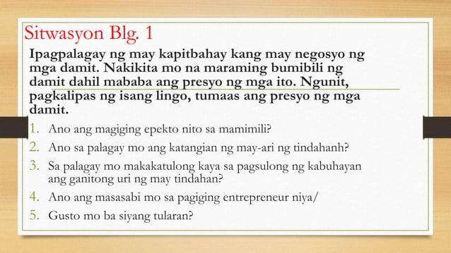 Sitwasyon Blg. 1 Ipagpalagay ng may kapitbahay kang may negosyo ng mga damit. Nakikita mo na maraming bumibili ng damit da...