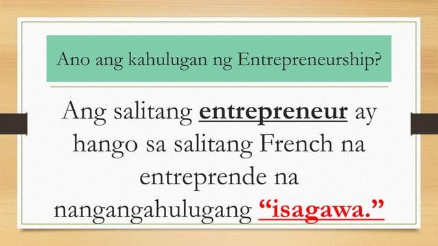 Ano ang kahulugan ng Entrepreneurship? Ang salitang entrepreneur ay hango sa salitang French na entreprende na nangangahul...