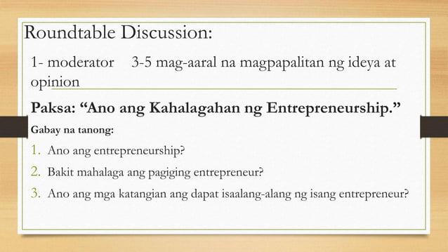 """Roundtable Discussion: 1- moderator 3-5 mag-aaral na magpapalitan ng ideya at opinion Paksa: """"Ano ang Kahalagahan ng Entre..."""