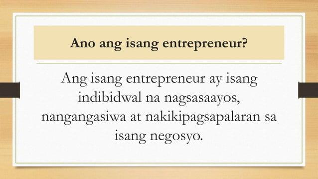 Ano ang isang entrepreneur? Ang isang entrepreneur ay isang indibidwal na nagsasaayos, nangangasiwa at nakikipagsapalaran ...