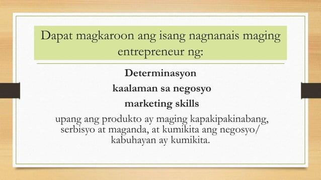 Dapat magkaroon ang isang nagnanais maging entrepreneur ng: Determinasyon kaalaman sa negosyo marketing skills upang ang p...