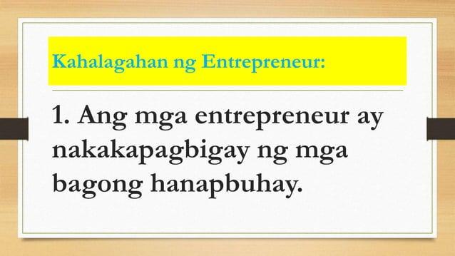 Kahalagahan ng Entrepreneur: 1. Ang mga entrepreneur ay nakakapagbigay ng mga bagong hanapbuhay.