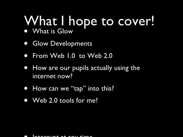 <ul><li>What is Glow </li></ul><ul><li>Glow Developments </li></ul><ul><li>From Web 1.0  to Web 2.0 </li></ul><ul><li>How ...