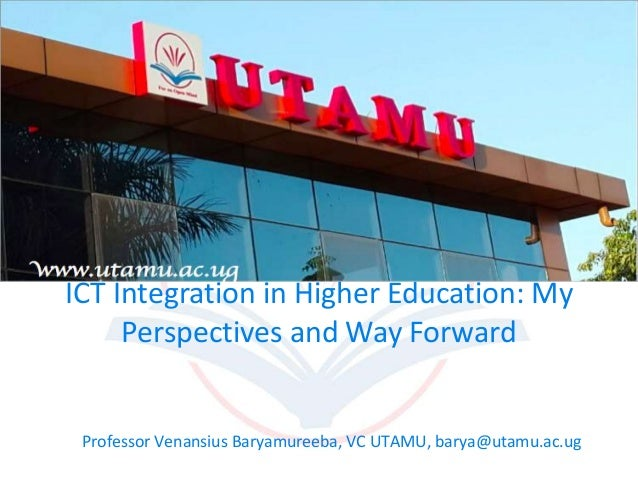 ICT Integration in Higher Education: My Perspectives and Way Forward Professor Venansius Baryamureeba, VC UTAMU, barya@uta...